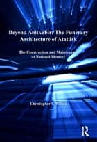 Beyond Anitkabir: The Funerary Architecture of Atatürk - The Construction and Maintenance of National Memory ebook by Christopher S. Wilson
