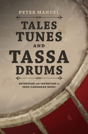 Tales, Tunes, and Tassa Drums - Retention and Invention into Indo-Caribbean Music ebook by Peter Manuel
