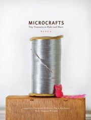 Microcrafts - Tiny Treasures to Make and Share ebook by Margaret Mcguire,Alicia Kachmar,Katie Hatz