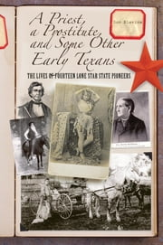 A Priest, a Prostitute, and Some Other Early Texans - The Lives Of Fourteen Lone Star State Pioneers ebook by Don Blevins