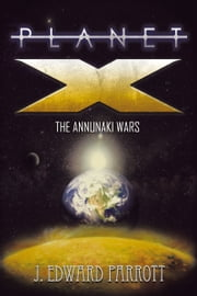 Planet X - The Annunaki Wars ebook by J. Edward Parrott