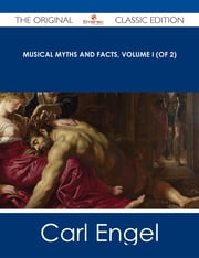 Musical Myths and Facts, Volume I (of 2) - The Original Classic Edition ebook by Carl Engel