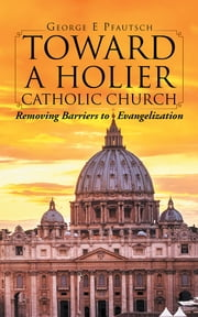Toward a Holier Catholic Church - Removing Barriers to Evangelization ebook by George E Pfautsch