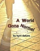 A World Gone Normal: Bad Things Happen In Alleys ebook by Kym Datura