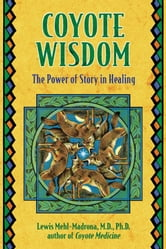 Coyote Wisdom - The Power of Story in Healing ebook by Lewis Mehl-Madrona, M.D., Ph.D.