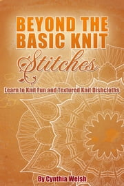 Beyond the Basic Knit Stitches. Learn to Knit Fun and Textured Knit Dishcloths ebook by Cynthia Welsh
