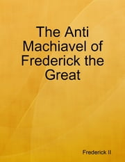 The Anti Machiavel of Frederick the Great ebook by Frederick II