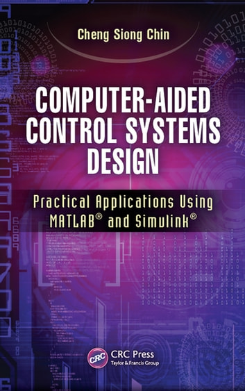 Computer-Aided Control Systems Design - Practical Applications Using MATLAB® and Simulink® ebook by Cheng Siong Chin