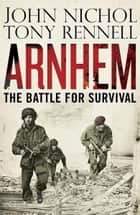 Arnhem - The Battle for Survival ebook by John Nichol, Tony Rennell