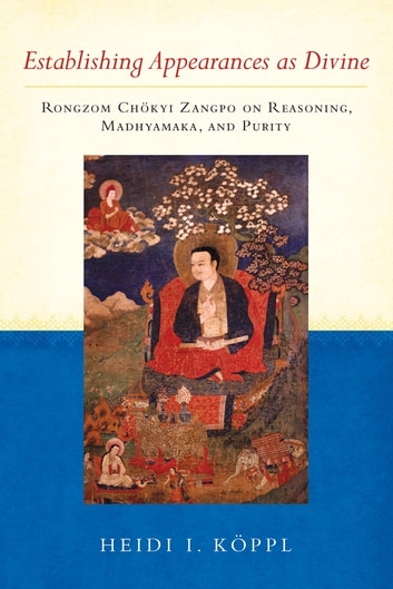 Establishing Appearances as Divine - Rongzom Chökyi Zangpo on Reasoning, Madhyamaka, and Purity ebook by Heidi I. Koppl,Rongzom Chok Zangpo