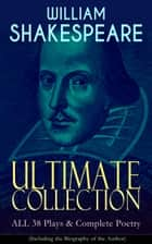 WILLIAM SHAKESPEARE Ultimate Collection: ALL 38 Plays & Complete Poetry (Including the Biography of the Author) - Hamlet, Romeo and Juliet, Macbeth, Othello, The Tempest, King Lear, The Merchant of Venice, A Midsummer Night's Dream, Richard III, Antony and Cleopatra, Julius Caesar, The Comedy of Errors… ebook by William Shakespeare