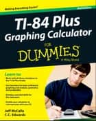 Ti-84 Plus Graphing Calculator For Dummies ebook by C. C. Edwards, Jeff McCalla