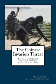 The Chinese Invasion Threat - Taiwan's Defense and American Strategy in Asia eBook by Ian Easton