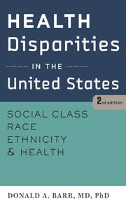 Health Disparities in the United States - Social Class, Race, Ethnicity, and Health ebook by Donald A. Barr