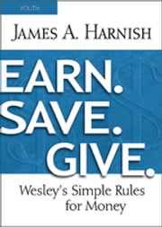 Earn. Save. Give. Youth Study Book - Wesley's Simple Rules for Money ebook by James A. Harnish