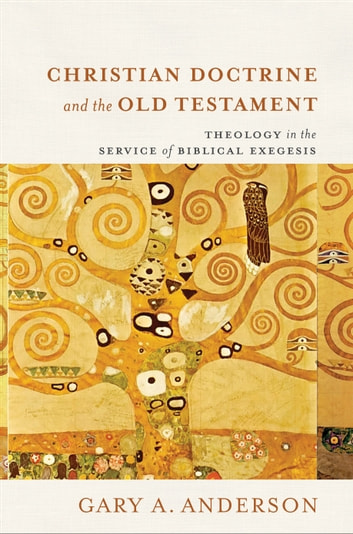 Christian Doctrine and the Old Testament - Theology in the Service of Biblical Exegesis ebook by Gary A. Anderson