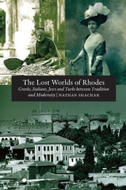 The Lost Worlds of Rhodes: Greeks, Italians, Jews and Turks Between Tradition and Modernity ebook by Shachar, Nathan