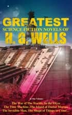 The Greatest Science Fiction Novels of H. G. Wells in One Volume - The War of The Worlds, In the Abyss, The Time Machine, The Island of Doctor Moreau, The Invisible Man… ebook by H. G. Wells