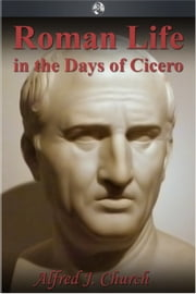 Roman Life in the Days of Cicero ebook by Alfred J. Church