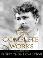 Ernest Thompson Seton: The Complete Works ebook by Ernest Thompson Seton