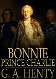 Bonnie Prince Charlie - A Tale of Fontenoy and Culloden ebook by G. A. Henty