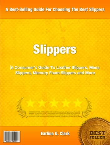Slippers - A Consumer's Guide To Leather Slippers, Men's Slippers, Memory Foam Slippers and More ebook by Earline Clark