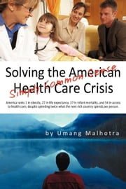 Solving the American Health Care Crisis: Simply Common Sense ebook by Malhotra, Umang