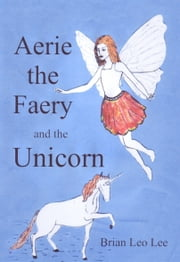Aerie the Faery and the Unicorn ebook by Brian  Lee