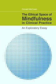 The Ethical Space of Mindfulness in Clinical Practice - An Exploratory Essay ebook by Donald McCown,Kenneth Gergen