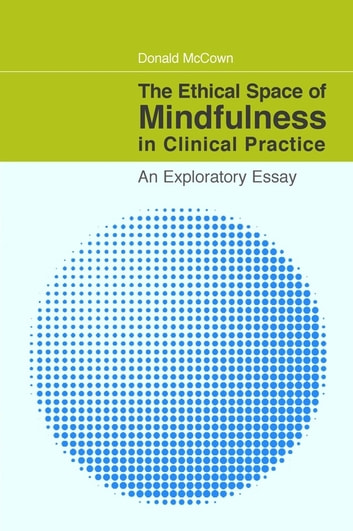 The Ethical Space of Mindfulness in Clinical Practice - An Exploratory Essay ebook by Donald McCown