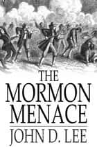 The Mormon Menace - The Confessions of John D. Lee, Danite ebook by John D. Lee