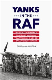 Yanks in the RAF - The Story of Maverick Pilots and American Volunteers Who Joined Britain's Fight in WWII ebook by David Alan Johnson