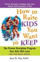 How to Raise Kids You Want to Keep - The Proven Discipline Program Your Kids Will Love (And That Really Works!) ebook by Jerry Day