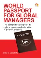 World Passport for Global Managers - The comprehensive guide to style, manners and etiquette in different cultures ebook by WALTER VIEIRA