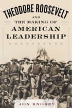 Theodore Roosevelt and the Making of American Leadership ebook by Jon Knokey