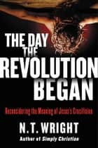 The Day the Revolution Began ebook by N. T. Wright