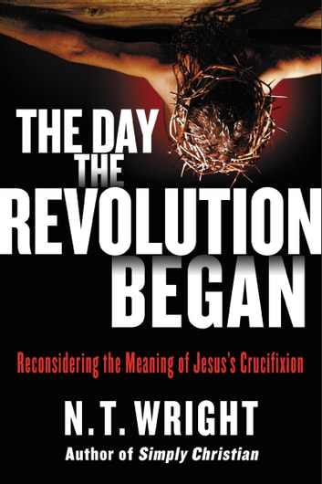 The Day the Revolution Began - Reconsidering the Meaning of Jesus's Crucifixion ebook by N. T. Wright