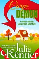 Carpe Demon - Adventures of a Demon-Hunting Soccer Mom ebook by Julie Kenner, J. Kenner