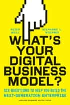 What's Your Digital Business Model? - Six Questions to Help You Build the Next-Generation Enterprise ebook by Peter Weill, Stephanie Woerner