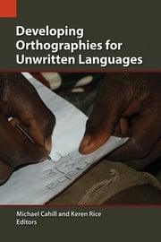Developing Orthographies for Unwritten Languages ebook by Michael Cahill, Karen Rice