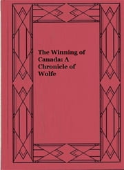 The Winning of Canada: A Chronicle of Wolfe ebook by William Charles Henry Wood