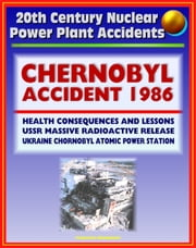 20th Century Nuclear Power Plant Accidents: 1986 Chernobyl Accident and Radioactive Release (Chornobyl Atomic Power Station) USSR, Health Consequences, Cesium, Iodine, Thyroid Cancer, Lessons ebook by Progressive Management