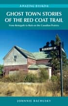 Ghost Town Stories of the Red Coat Trail: From Renegade to Ruin on the Canadian Prairies ebook by Johnnie Bachusky