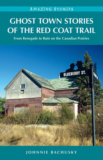 Ghost Town Stories of the Red Coat Trail: From Renegade to Ruin on the Canadian Prairies - From Renegade to Ruin on the Canadian Prairies ebook by Johnnie Bachusky