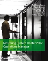 Mastering System Center 2012 Operations Manager ebook by Bob Cornelissen,Paul Keely,Kevin Greene,Ivan Hadzhiyski,Sam Allen,Telmo Sampaio
