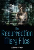 The Resurrection Mary Files - Chicago's Most Famous Ghost Story ebook by Adam Selzer