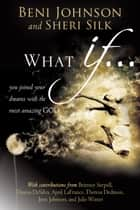 What If... ebook by Beni Johnson,Sheri Silk,Bill Johnson,Danny Silk,Theresa Dedmon,April LaFrance,Julie Winter,Candace Johnson,Dawna DeSilva,Brittney Serpell