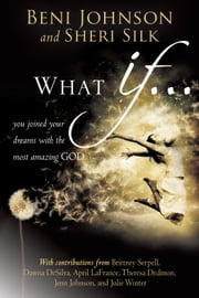 What If... - You Joined your Dreams with the Most Amazing God ebook by Beni Johnson,Sheri Silk,Bill Johnson,Danny Silk,Theresa Dedmon,April LaFrance,Julie Winter,Candace Johnson,Dawna DeSilva,Brittney Serpell