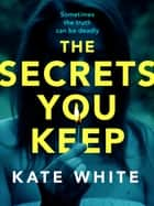 The Secrets You Keep - A tense and gripping psychological thriller ebook by Kate White