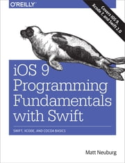 iOS 9 Programming Fundamentals with Swift - Swift, Xcode, and Cocoa Basics ebook by Matt Neuburg